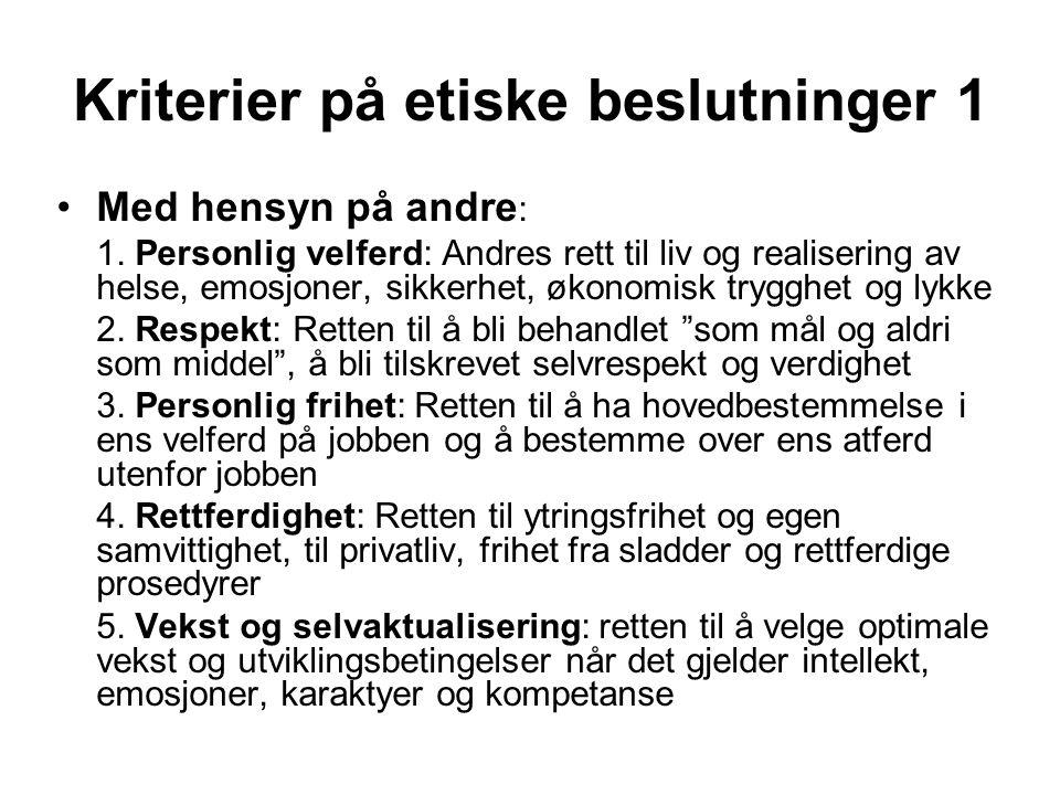 Kriterier på etiske beslutninger 1 Med hensyn på andre : 1. Personlig velferd: Andres rett til liv og realisering av helse, emosjoner, sikkerhet, økon