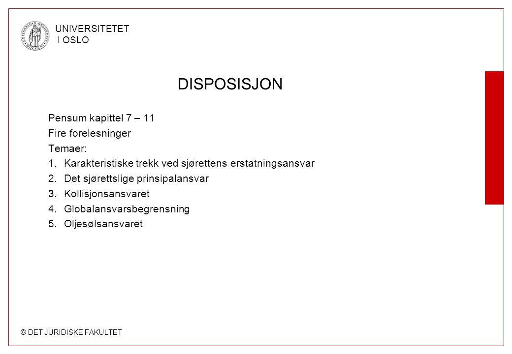 © DET JURIDISKE FAKULTET UNIVERSITETET I OSLO DISPOSISJON Pensum kapittel 7 – 11 Fire forelesninger Temaer: 1.Karakteristiske trekk ved sjørettens erstatningsansvar 2.Det sjørettslige prinsipalansvar 3.Kollisjonsansvaret 4.Globalansvarsbegrensning 5.Oljesølsansvaret