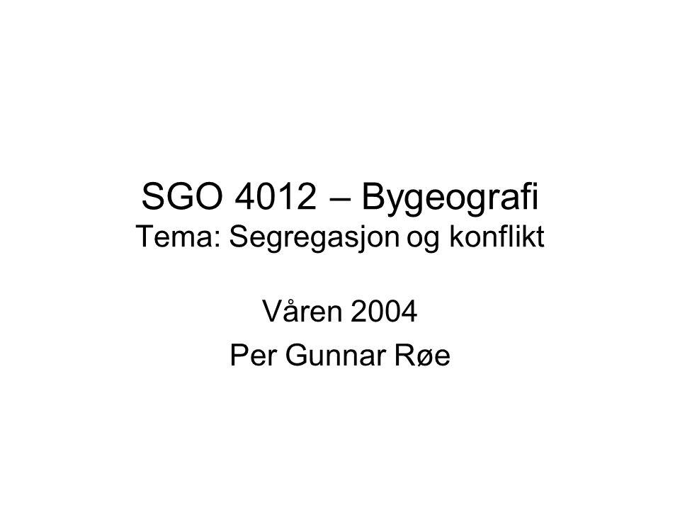 SGO 4012 – Bygeografi Tema: Segregasjon og konflikt Våren 2004 Per Gunnar Røe