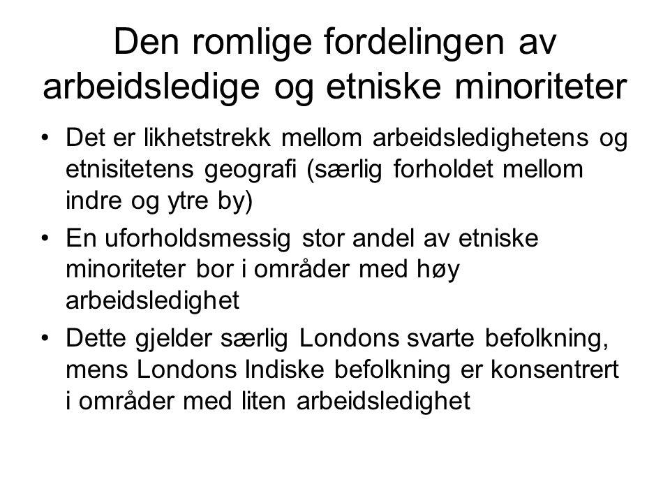 Den romlige fordelingen av arbeidsledige og etniske minoriteter Det er likhetstrekk mellom arbeidsledighetens og etnisitetens geografi (særlig forholdet mellom indre og ytre by) En uforholdsmessig stor andel av etniske minoriteter bor i områder med høy arbeidsledighet Dette gjelder særlig Londons svarte befolkning, mens Londons Indiske befolkning er konsentrert i områder med liten arbeidsledighet