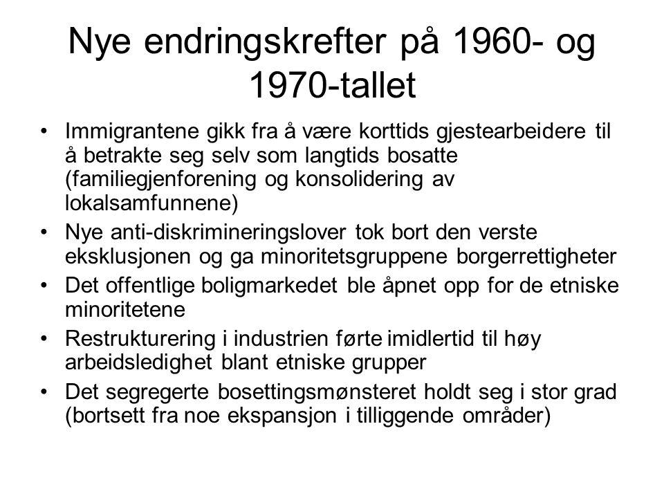 Nye endringskrefter på 1960- og 1970-tallet Immigrantene gikk fra å være korttids gjestearbeidere til å betrakte seg selv som langtids bosatte (familiegjenforening og konsolidering av lokalsamfunnene) Nye anti-diskrimineringslover tok bort den verste eksklusjonen og ga minoritetsgruppene borgerrettigheter Det offentlige boligmarkedet ble åpnet opp for de etniske minoritetene Restrukturering i industrien førte imidlertid til høy arbeidsledighet blant etniske grupper Det segregerte bosettingsmønsteret holdt seg i stor grad (bortsett fra noe ekspansjon i tilliggende områder)
