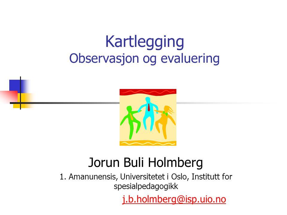 Kartlegging Observasjon og evaluering Jorun Buli Holmberg 1. Amanunensis, Universitetet i Oslo, Institutt for spesialpedagogikk j.b.holmberg@isp.uio.n