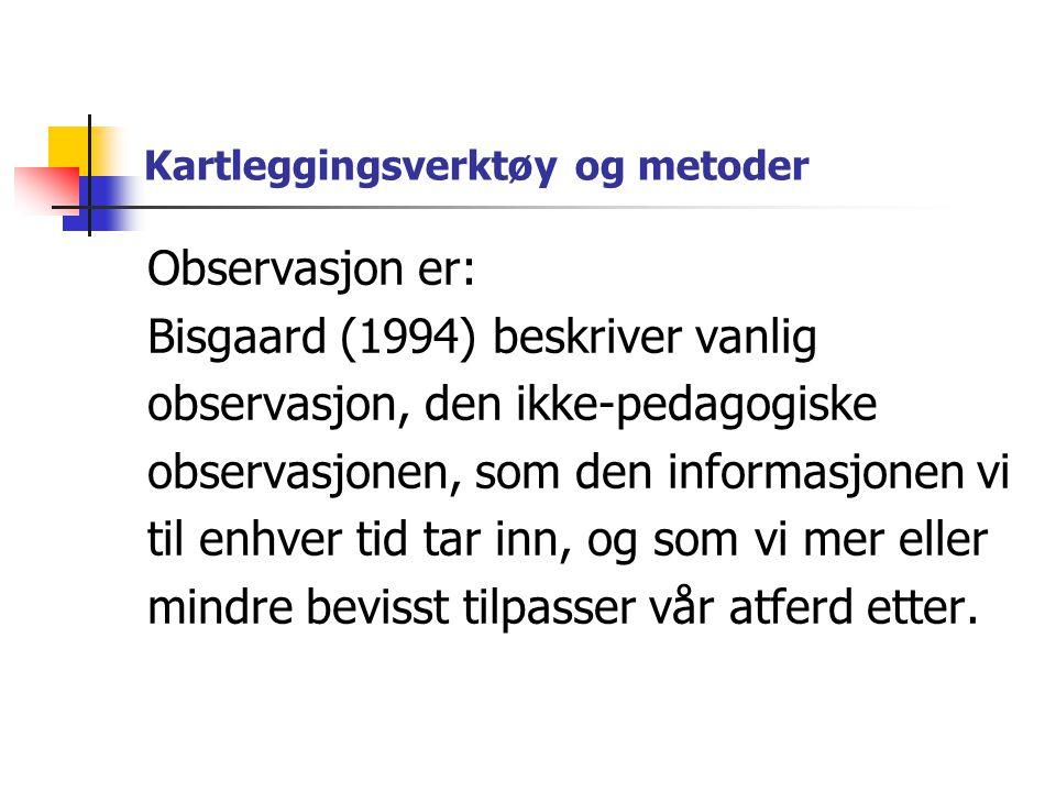 Kartleggingsverktøy og metoder Observasjon er: Bisgaard (1994) beskriver vanlig observasjon, den ikke-pedagogiske observasjonen, som den informasjonen