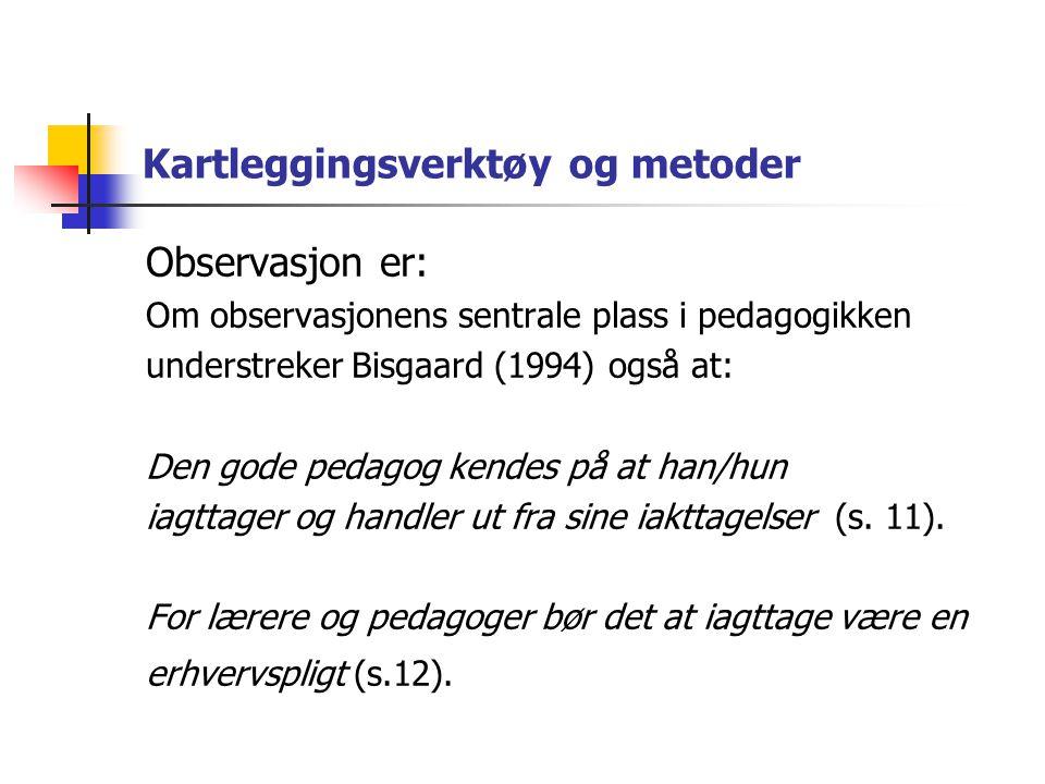 Kartleggingsverktøy og metoder Observasjon er: Om observasjonens sentrale plass i pedagogikken understreker Bisgaard (1994) også at: Den gode pedagog