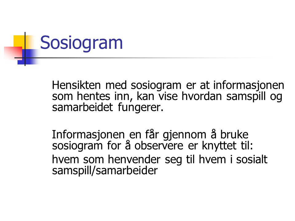 Sosiogram Hensikten med sosiogram er at informasjonen som hentes inn, kan vise hvordan samspill og samarbeidet fungerer. Informasjonen en får gjennom