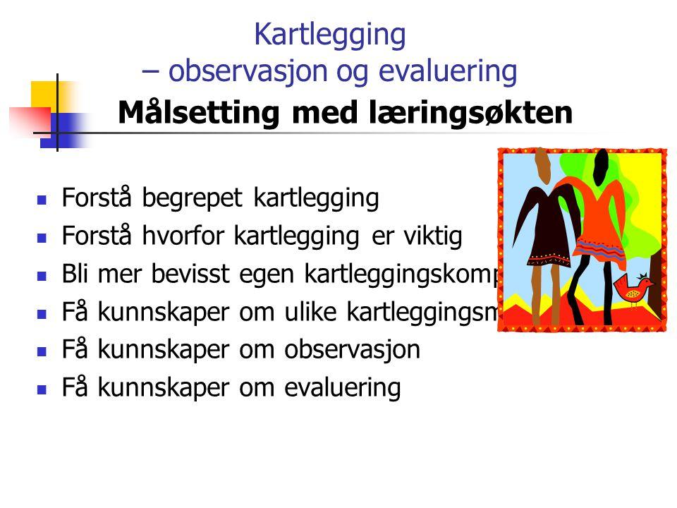 Kartlegging – observasjon og evaluering Målsetting med læringsøkten Forstå begrepet kartlegging Forstå hvorfor kartlegging er viktig Bli mer bevisst e