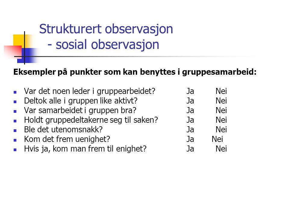 Strukturert observasjon - sosial observasjon Eksempler på punkter som kan benyttes i gruppesamarbeid: Var det noen leder i gruppearbeidet?JaNei Deltok