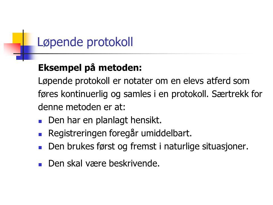 Løpende protokoll Eksempel på metoden: Løpende protokoll er notater om en elevs atferd som føres kontinuerlig og samles i en protokoll. Særtrekk for d