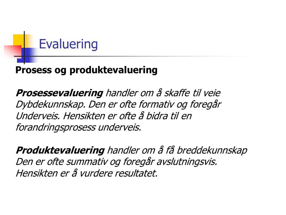Evaluering Prosess og produktevaluering Prosessevaluering handler om å skaffe til veie Dybdekunnskap. Den er ofte formativ og foregår Underveis. Hensi