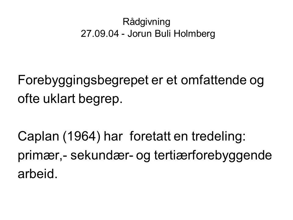 Rådgivning 27.09.04 - Jorun Buli Holmberg Primær forebygging er forebyggende innsats som settes inn mot hele befolkningen i et land eller et mer avgrenset område, for eksempel en skole eller en barnehage evt en hel skoleklasse.