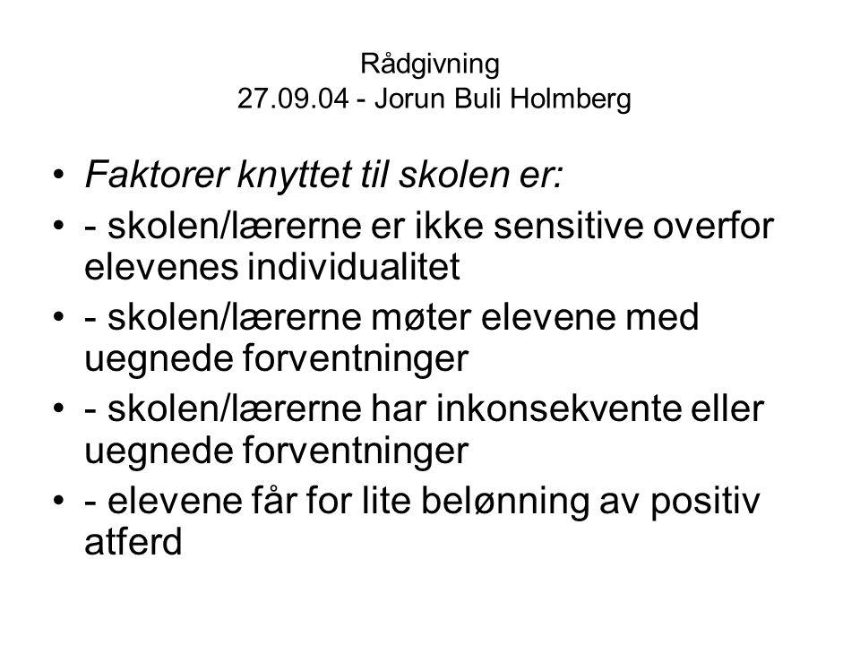 Rådgivning 27.09.04 - Jorun Buli Holmberg Faktorer knyttet til skolen er: - skolen/lærerne er ikke sensitive overfor elevenes individualitet - skolen/