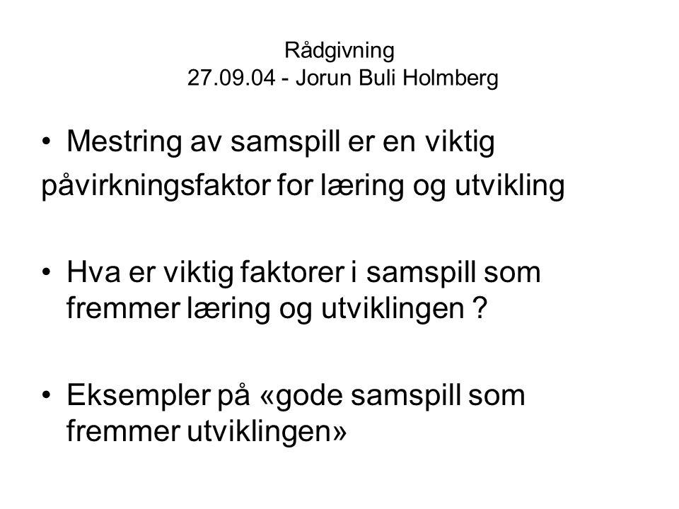 Rådgivning 27.09.04 - Jorun Buli Holmberg Mestring av samspill er en viktig påvirkningsfaktor for læring og utvikling Hva er viktig faktorer i samspil