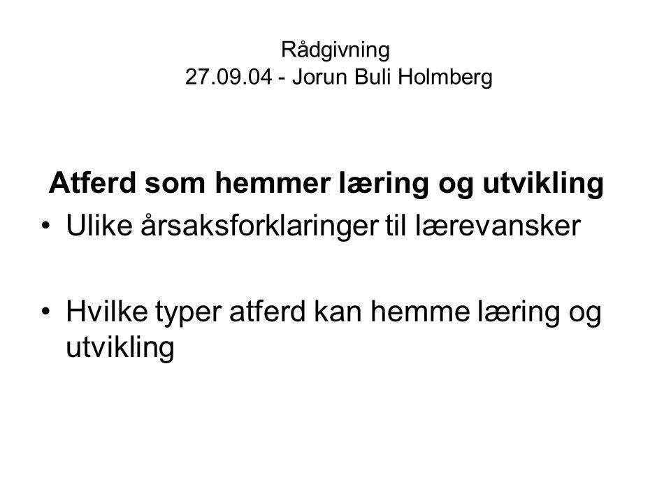 Rådgivning 27.09.04 - Jorun Buli Holmberg Atferd som hemmer læring og utvikling Ulike årsaksforklaringer til lærevansker Hvilke typer atferd kan hemme