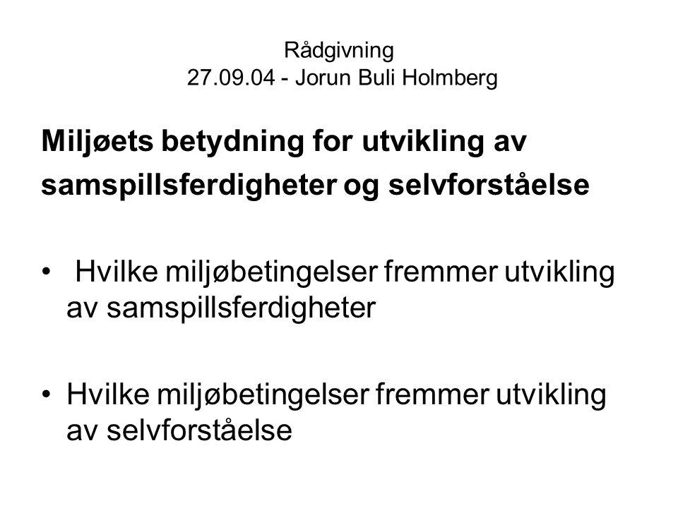 Rådgivning 27.09.04 - Jorun Buli Holmberg Miljøets betydning for utvikling av samspillsferdigheter og selvforståelse Hvilke miljøbetingelser fremmer u