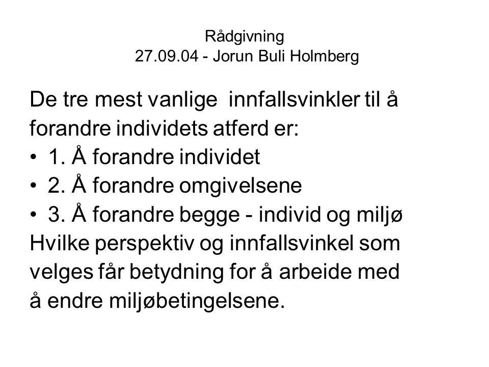 Rådgivning 27.09.04 - Jorun Buli Holmberg De tre mest vanlige innfallsvinkler til å forandre individets atferd er: 1. Å forandre individet 2. Å forand