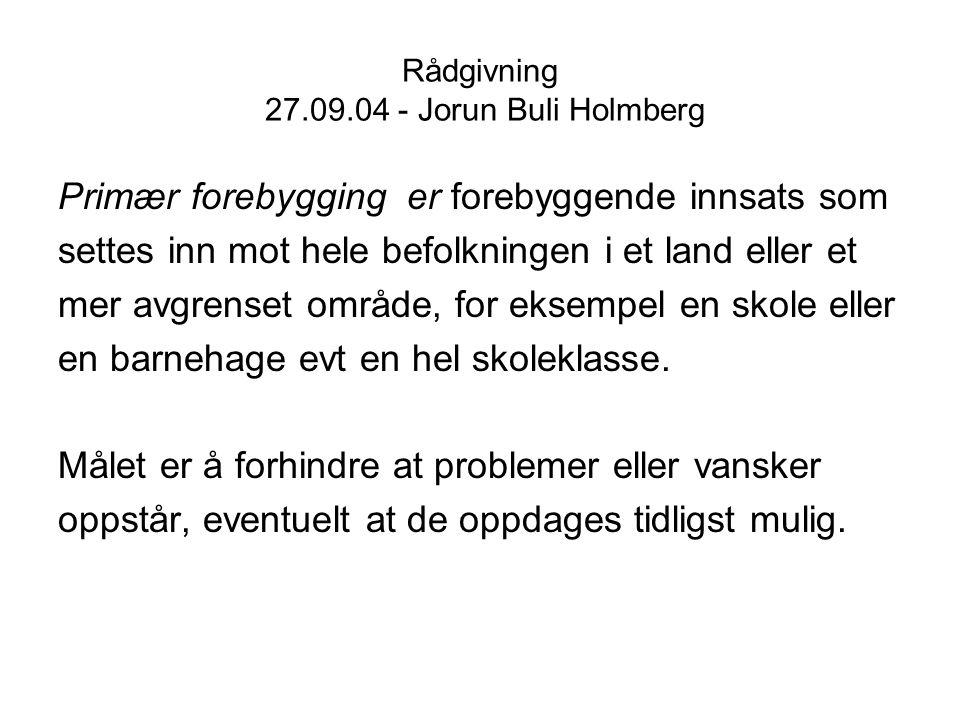 Rådgivning 27.09.04 - Jorun Buli Holmberg Sekundær forebygging vil være tiltak som settes inn mot grupper som en vil anta befinner seg i en risikosone og som står i fare for å utvikle større eller mer omfattende problemer.