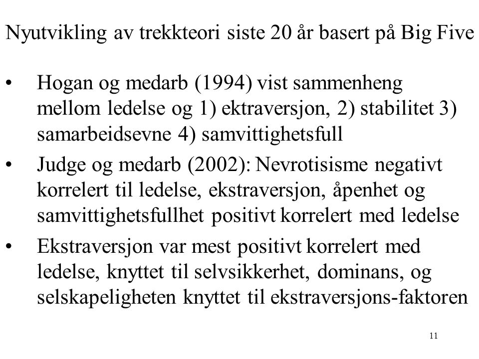 11 Nyutvikling av trekkteori siste 20 år basert på Big Five Hogan og medarb (1994) vist sammenheng mellom ledelse og 1) ektraversjon, 2) stabilitet 3) samarbeidsevne 4) samvittighetsfull Judge og medarb (2002): Nevrotisisme negativt korrelert til ledelse, ekstraversjon, åpenhet og samvittighetsfullhet positivt korrelert med ledelse Ekstraversjon var mest positivt korrelert med ledelse, knyttet til selvsikkerhet, dominans, og selskapeligheten knyttet til ekstraversjons-faktoren