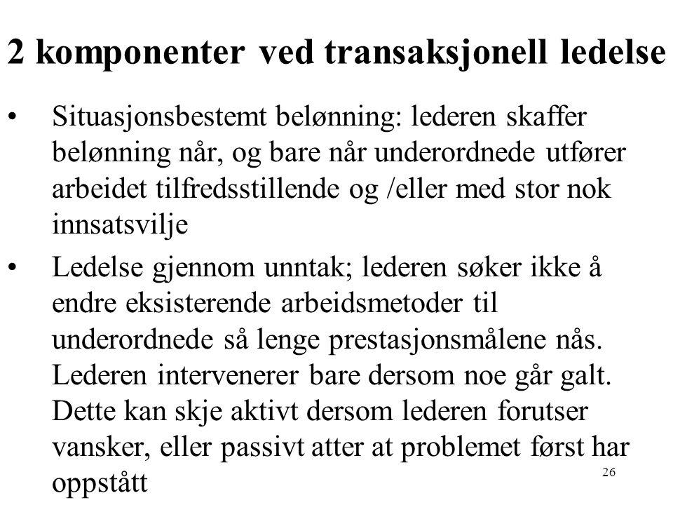 26 2 komponenter ved transaksjonell ledelse Situasjonsbestemt belønning: lederen skaffer belønning når, og bare når underordnede utfører arbeidet tilf