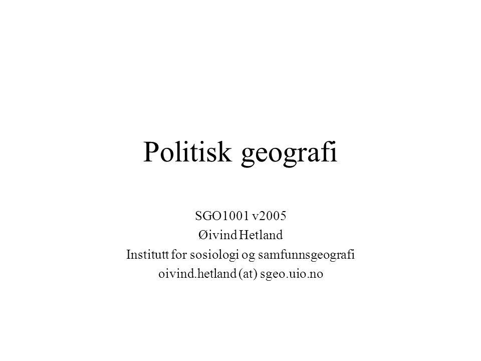 Politisk geografi SGO1001 v2005 Øivind Hetland Institutt for sosiologi og samfunnsgeografi oivind.hetland (at) sgeo.uio.no