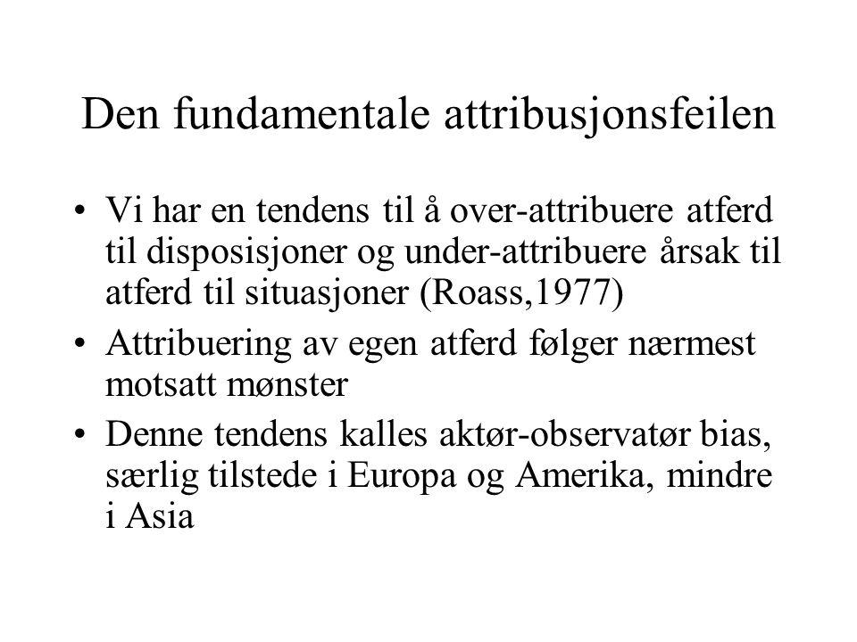 Den fundamentale attribusjonsfeilen Vi har en tendens til å over-attribuere atferd til disposisjoner og under-attribuere årsak til atferd til situasjoner (Roass,1977) Attribuering av egen atferd følger nærmest motsatt mønster Denne tendens kalles aktør-observatør bias, særlig tilstede i Europa og Amerika, mindre i Asia