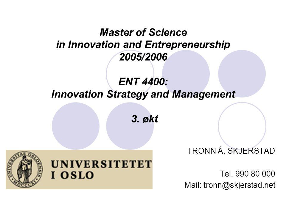 Master of Science in Innovation and Entrepreneurship 2005/2006 ENT 4400: Innovation Strategy and Management 3. økt TRONN Å. SKJERSTAD Tel. 990 80 000
