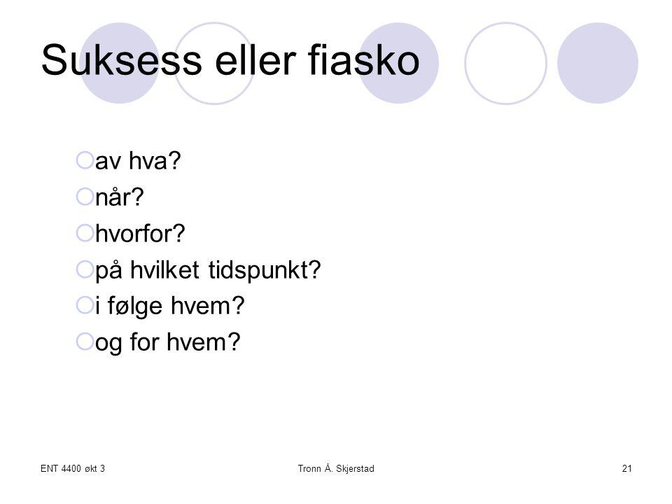 ENT 4400 økt 3Tronn Å. Skjerstad21 Suksess eller fiasko  av hva?  når?  hvorfor?  på hvilket tidspunkt?  i følge hvem?  og for hvem?