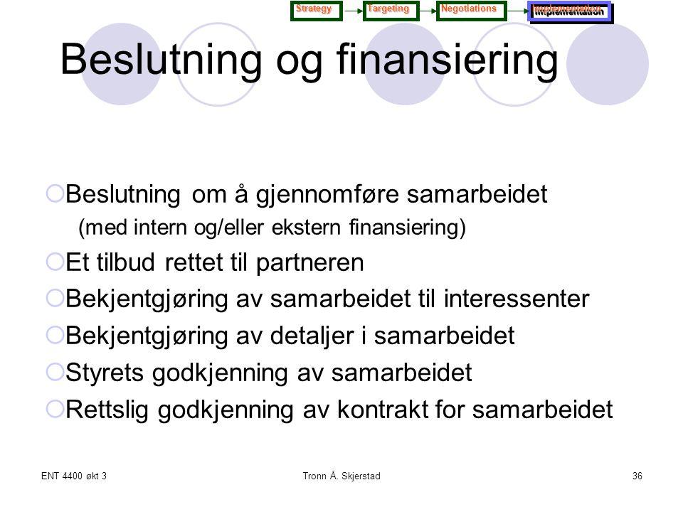 ENT 4400 økt 3Tronn Å. Skjerstad36 Beslutning og finansiering  Beslutning om å gjennomføre samarbeidet (med intern og/eller ekstern finansiering)  E