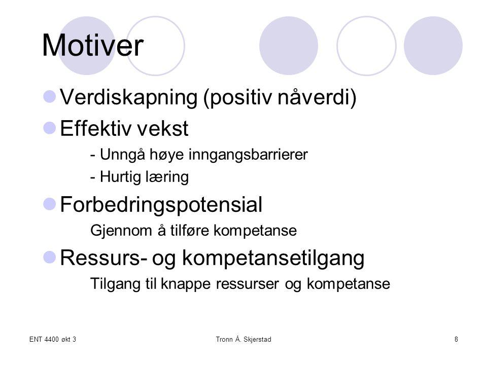 ENT 4400 økt 3Tronn Å. Skjerstad8 Motiver Verdiskapning (positiv nåverdi) Effektiv vekst - Unngå høye inngangsbarrierer - Hurtig læring Forbedringspot