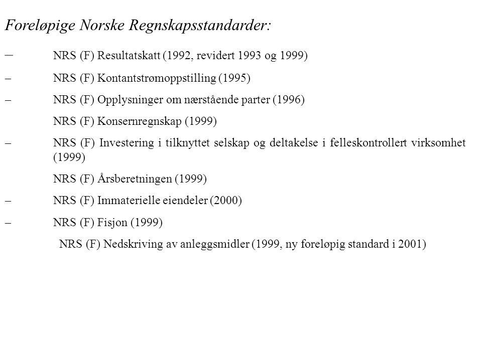 Foreløpige Norske Regnskapsstandarder: – NRS (F) Resultatskatt (1992, revidert 1993 og 1999) –NRS (F) Kontantstrømoppstilling (1995) –NRS (F) Opplysninger om nærstående parter (1996) NRS (F) Konsernregnskap (1999) –NRS (F) Investering i tilknyttet selskap og deltakelse i felleskontrollert virksomhet (1999) NRS (F) Årsberetningen (1999) –NRS (F) Immaterielle eiendeler (2000) –NRS (F) Fisjon (1999) NRS (F) Nedskriving av anleggsmidler (1999, ny foreløpig standard i 2001)