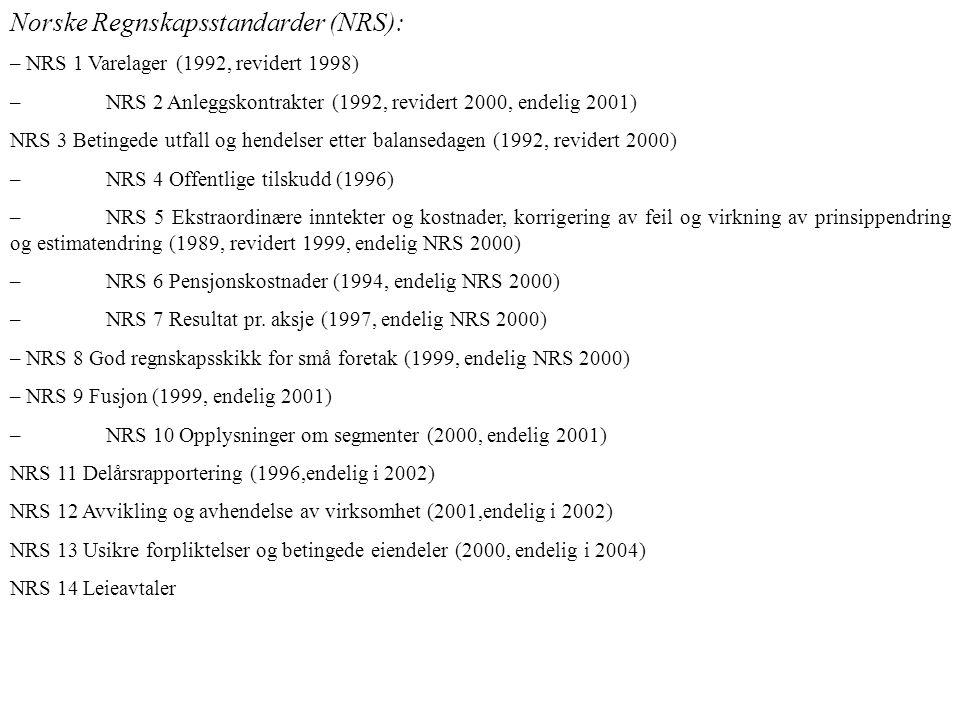 Norske Regnskapsstandarder (NRS): – NRS 1 Varelager (1992, revidert 1998) –NRS 2 Anleggskontrakter (1992, revidert 2000, endelig 2001) NRS 3 Betingede utfall og hendelser etter balansedagen (1992, revidert 2000) –NRS 4 Offentlige tilskudd (1996) –NRS 5 Ekstraordinære inntekter og kostnader, korrigering av feil og virkning av prinsippendring og estimatendring (1989, revidert 1999, endelig NRS 2000) –NRS 6 Pensjonskostnader (1994, endelig NRS 2000) –NRS 7 Resultat pr.