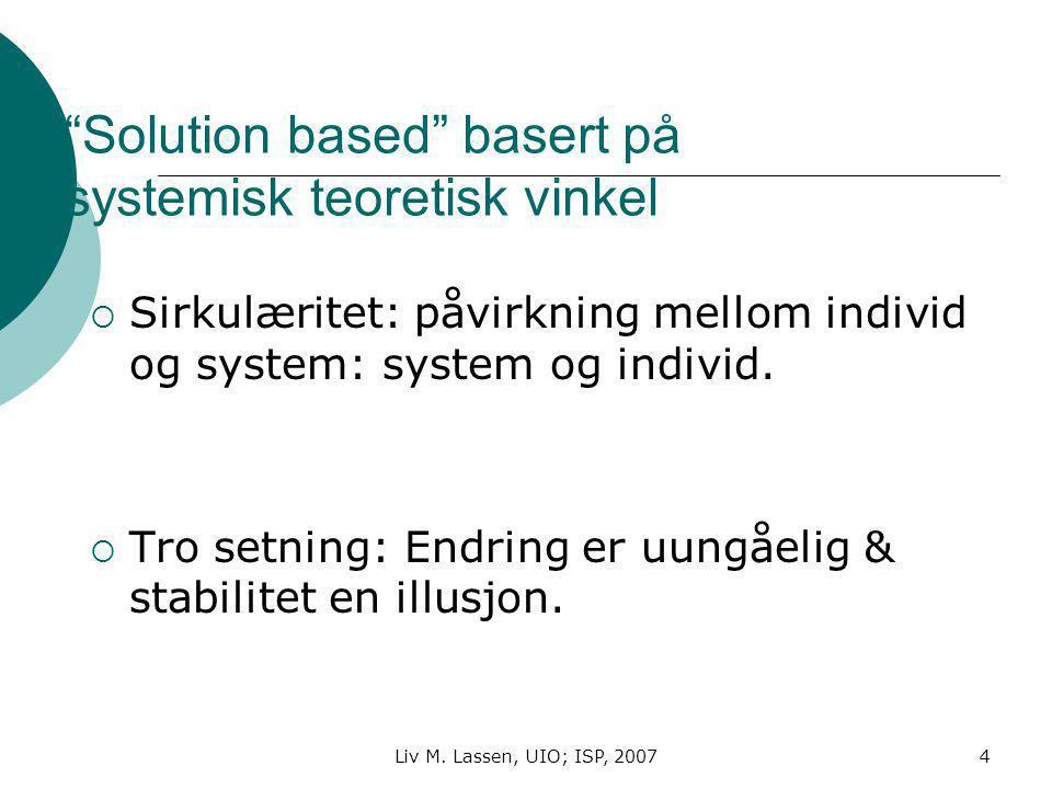 """Liv M. Lassen, UIO; ISP, 20074 """"Solution based"""" basert på systemisk teoretisk vinkel  Sirkulæritet: påvirkning mellom individ og system: system og in"""