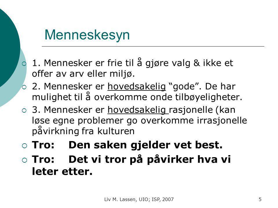 Liv M. Lassen, UIO; ISP, 20075 Menneskesyn  1. Mennesker er frie til å gjøre valg & ikke et offer av arv eller miljø.  2. Mennesker er hovedsakelig