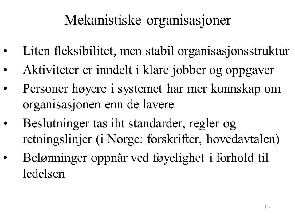 12 Mekanistiske organisasjoner Liten fleksibilitet, men stabil organisasjonsstruktur Aktiviteter er inndelt i klare jobber og oppgaver Personer høyere i systemet har mer kunnskap om organisasjonen enn de lavere Beslutninger tas iht standarder, regler og retningslinjer (i Norge: forskrifter, hovedavtalen) Belønninger oppnår ved føyelighet i forhold til ledelsen