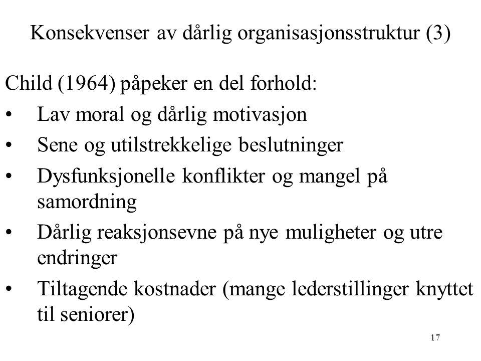 17 Konsekvenser av dårlig organisasjonsstruktur (3) Child (1964) påpeker en del forhold: Lav moral og dårlig motivasjon Sene og utilstrekkelige beslutninger Dysfunksjonelle konflikter og mangel på samordning Dårlig reaksjonsevne på nye muligheter og utre endringer Tiltagende kostnader (mange lederstillinger knyttet til seniorer)