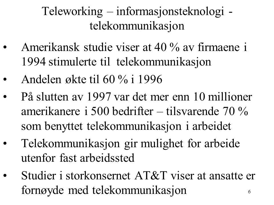 6 Teleworking – informasjonsteknologi - telekommunikasjon Amerikansk studie viser at 40 % av firmaene i 1994 stimulerte til telekommunikasjon Andelen økte til 60 % i 1996 På slutten av 1997 var det mer enn 10 millioner amerikanere i 500 bedrifter – tilsvarende 70 % som benyttet telekommunikasjon i arbeidet Telekommunikasjon gir mulighet for arbeide utenfor fast arbeidssted Studier i storkonsernet AT&T viser at ansatte er fornøyde med telekommunikasjon