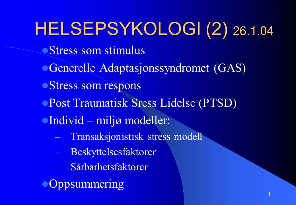 1 HELSEPSYKOLOGI (2) 26.1.04 Stress som stimulus Generelle Adaptasjonssyndromet (GAS) Stress som respons Post Traumatisk Sress Lidelse (PTSD) Individ – miljø modeller: – Transaksjonistisk stress modell – Beskyttelsesfaktorer – Sårbarhetsfaktorer Oppsummering