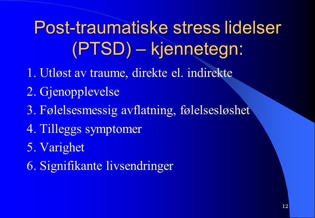 12 Post-traumatiske stress lidelser (PTSD) – kjennetegn: 1. Utløst av traume, direkte el. indirekte 2. Gjenopplevelse 3. Følelsesmessig avflatning, fø