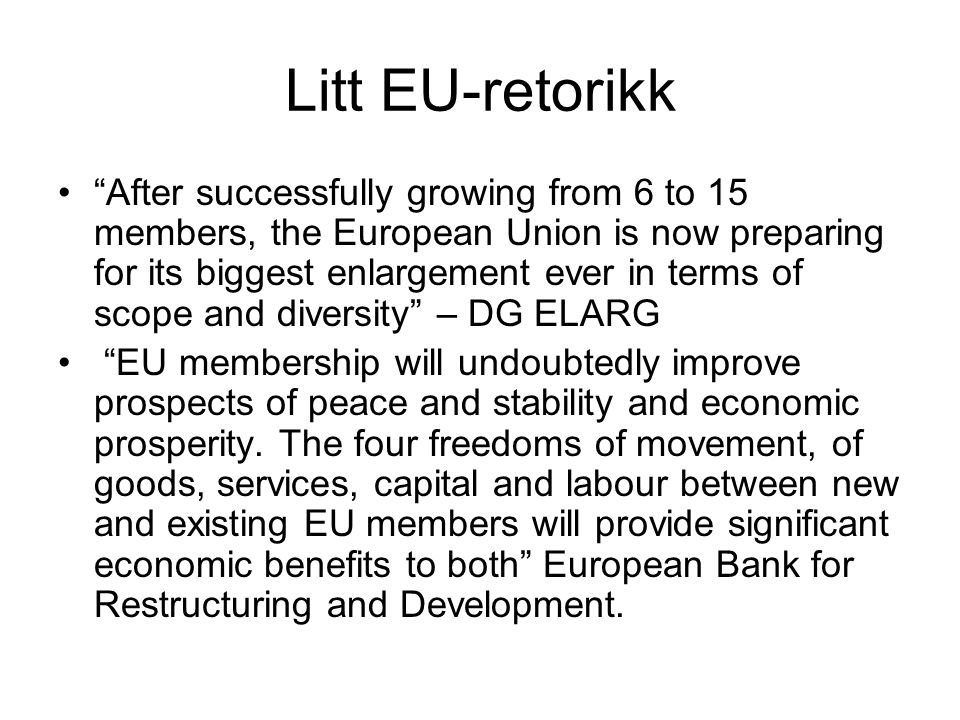Litt EU-retorikk After successfully growing from 6 to 15 members, the European Union is now preparing for its biggest enlargement ever in terms of scope and diversity – DG ELARG EU membership will undoubtedly improve prospects of peace and stability and economic prosperity.