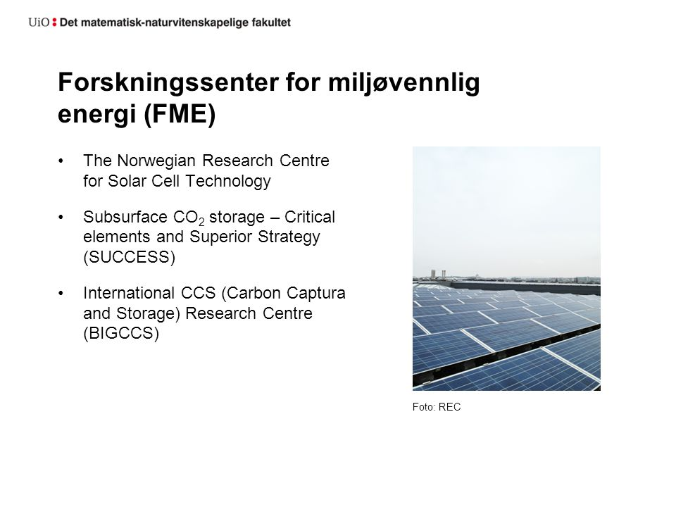 Forskningssenter for miljøvennlig energi (FME) The Norwegian Research Centre for Solar Cell Technology Subsurface CO 2 storage – Critical elements and Superior Strategy (SUCCESS) International CCS (Carbon Captura and Storage) Research Centre (BIGCCS) Foto: REC