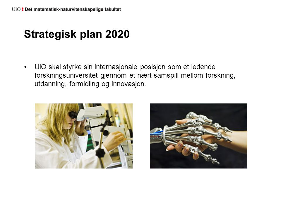 Strategisk plan 2020 UiO skal styrke sin internasjonale posisjon som et ledende forskningsuniversitet gjennom et nært samspill mellom forskning, utdanning, formidling og innovasjon.