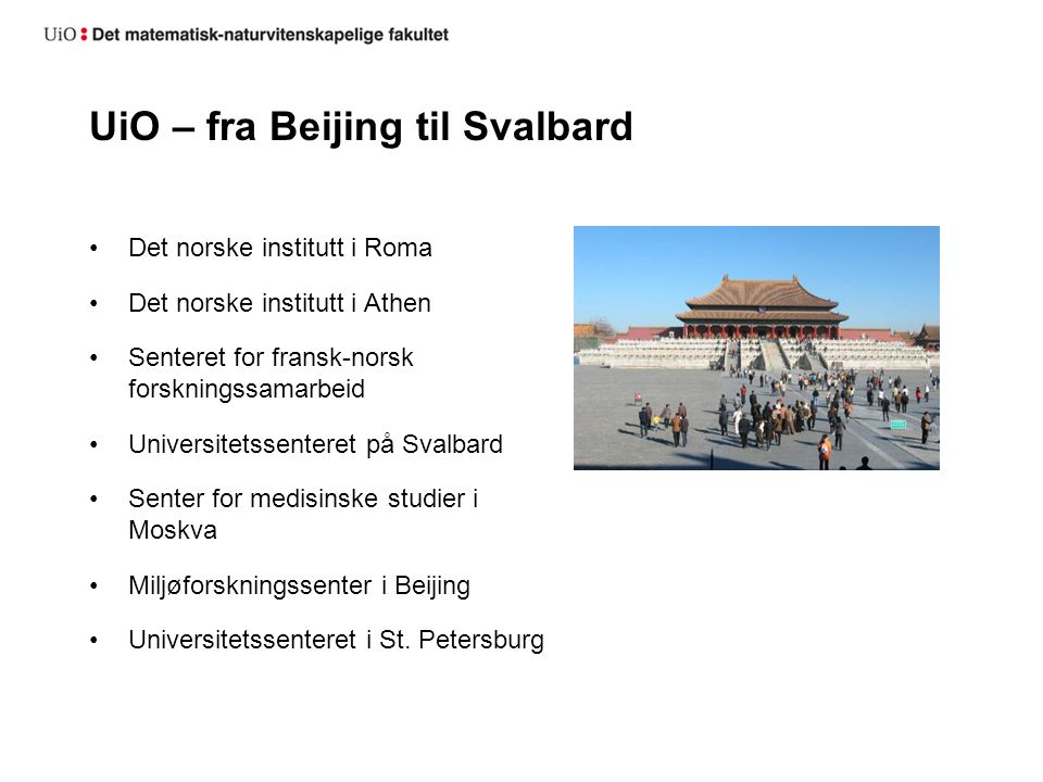UiO – fra Beijing til Svalbard Det norske institutt i Roma Det norske institutt i Athen Senteret for fransk-norsk forskningssamarbeid Universitetssenteret på Svalbard Senter for medisinske studier i Moskva Miljøforskningssenter i Beijing Universitetssenteret i St.