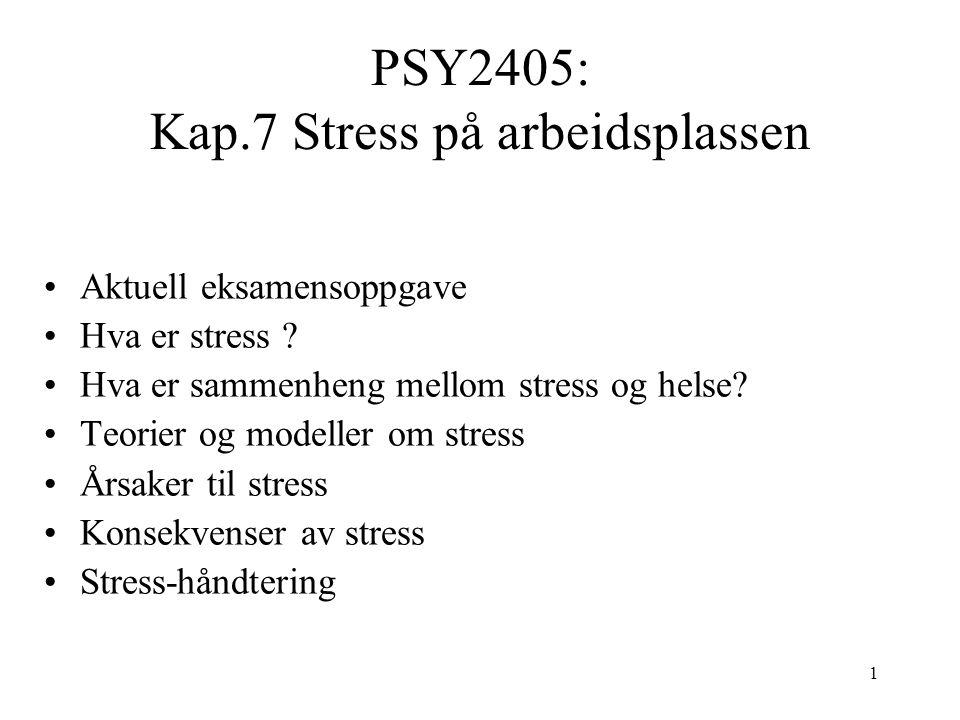 1 PSY2405: Kap.7 Stress på arbeidsplassen Aktuell eksamensoppgave Hva er stress ? Hva er sammenheng mellom stress og helse? Teorier og modeller om str
