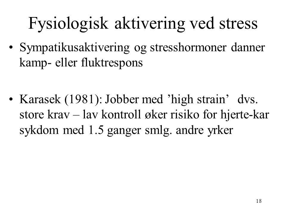 18 Fysiologisk aktivering ved stress Sympatikusaktivering og stresshormoner danner kamp- eller fluktrespons Karasek (1981): Jobber med 'high strain'dv