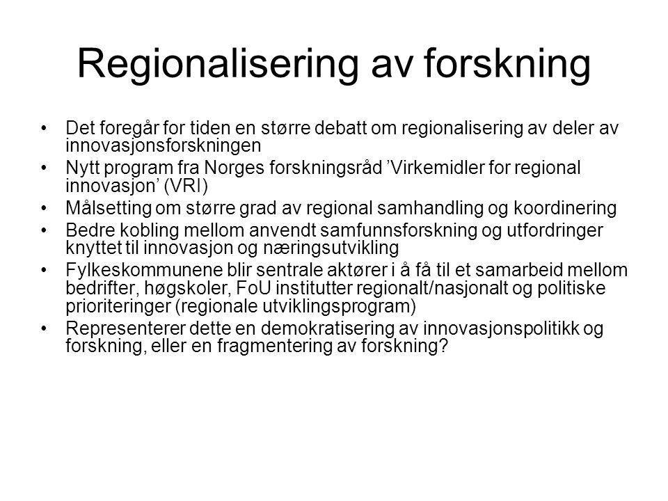 Regionalisering av forskning Det foregår for tiden en større debatt om regionalisering av deler av innovasjonsforskningen Nytt program fra Norges forskningsråd 'Virkemidler for regional innovasjon' (VRI) Målsetting om større grad av regional samhandling og koordinering Bedre kobling mellom anvendt samfunnsforskning og utfordringer knyttet til innovasjon og næringsutvikling Fylkeskommunene blir sentrale aktører i å få til et samarbeid mellom bedrifter, høgskoler, FoU institutter regionalt/nasjonalt og politiske prioriteringer (regionale utviklingsprogram) Representerer dette en demokratisering av innovasjonspolitikk og forskning, eller en fragmentering av forskning