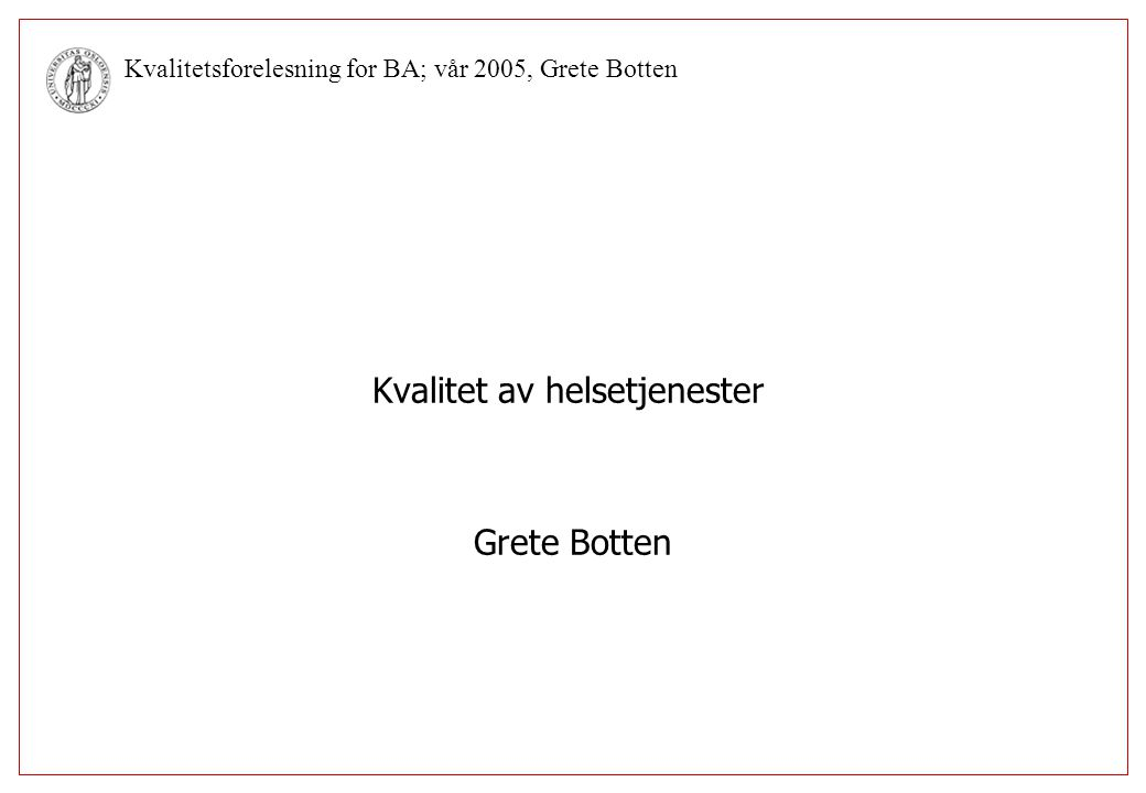 Kvalitetsforelesning for BA; vår 2005, Grete Botten Kvalitetsindikatorer (http://www.shdir.no) Prevalens av sykehusinfeksjoner Pasientopplevd kvalitet (4 mål) Korridorpasienter Strykninger av operasjonsprogrammet Ventetid for primærbehandling av tykktarms/endetarms-kreft Preoperativ liggetid for lårhalsbrudd Epikrisetid Forekomst av keisersnitt Individuell plan for barnehabilitering Tvungen innskrivning i psykiatrien Ventetid for primærbehandling/vurdering Andel pasienter som er diagnostisk i BUP