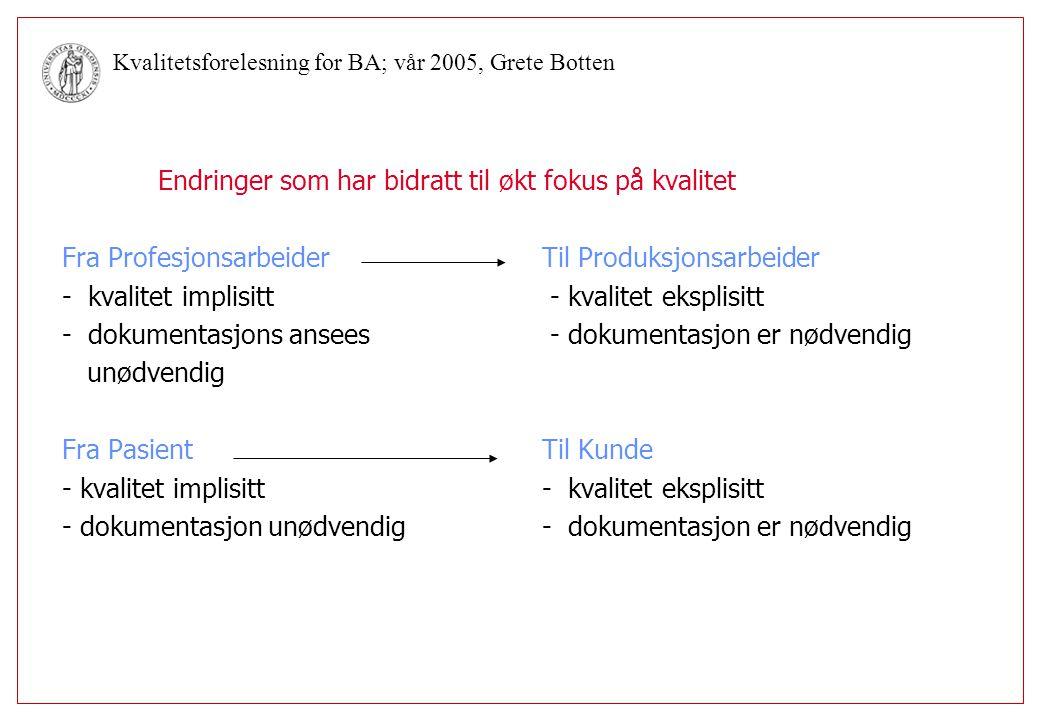 Kvalitetsforelesning for BA; vår 2005, Grete Botten Klientkvalitet/Servicekvalitet Begrepet pasienttilfredshet kom i Norge for ca 10 år siden, fra USA hvor konkurranse om pasientene står sterkere Et subjektivt begrep hvor forholdet mellom forventninger og det en pasient/pårørende faktisk får gir grad av tilfredshet Pasienttilfredshet er et uttrykk for i hvilken grad helsetjenesten dekker behov og forventninger ut fra den standard som pasienter og pårørende har Et normativt og kulturelt begrep