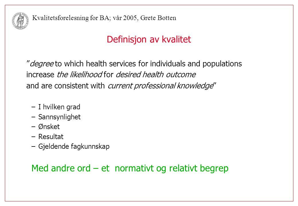 Kvalitetsforelesning for BA; vår 2005, Grete Botten Globale eller fagspesifikke indikatorer (Donabedian) Globale/allmenneFagspesifikke Struktur: Sykefravær+ Ventelister++ Korridorpaseinter+ Prosess: Prosedyrevalg+ Pasienttilfredshet+(+) Resultat: Overlevelse+ Smertelindring+ Funksjonsevne+