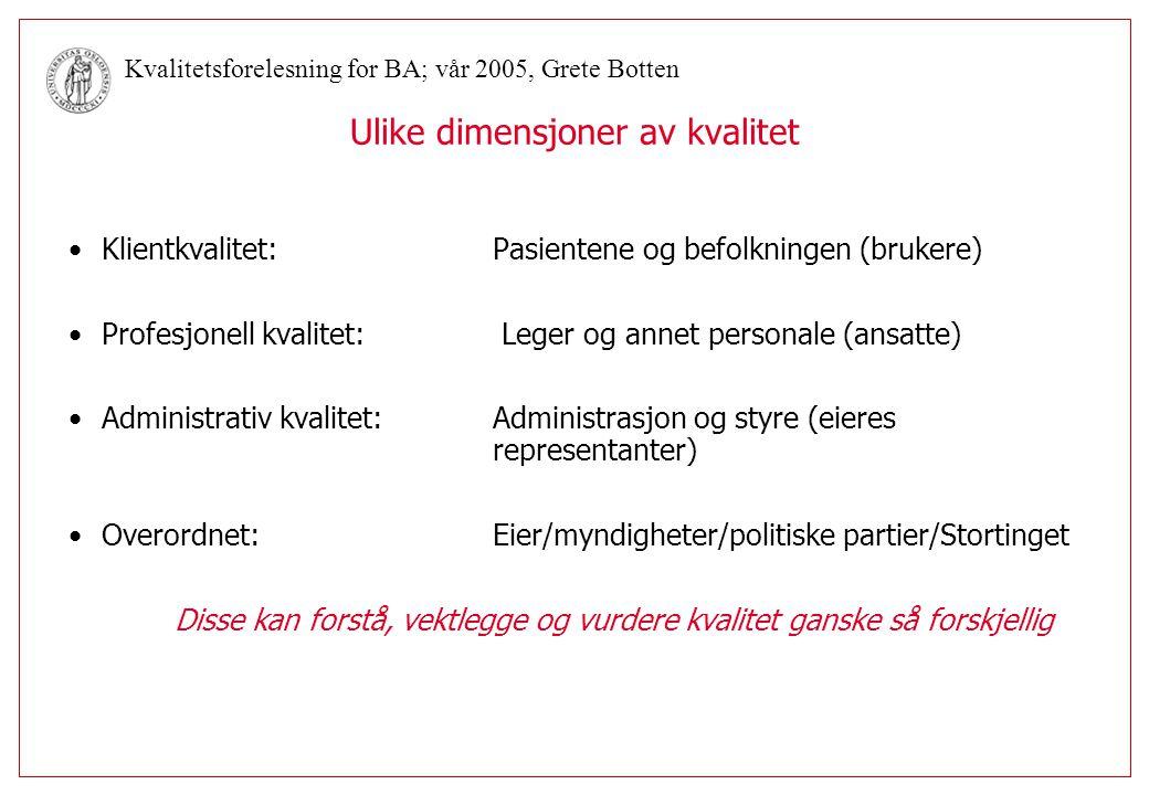 Kvalitetsforelesning for BA; vår 2005, Grete Botten Perspektiv:Indikatorer: eksempler Klassisk profesjonelt perspektiv smerter, overlevelse, feilbehandling Utvidet profesjonelt perspektivlivskvalitet Servicekvalitetpasienttilfredshet, tilgjengelighet, ventetid Faglig administrativtreinnleggelser, infeksjoner, Administrativtantall behandlede, ventetid, sykefravær Eierekostnader per pasient/DRG, SamfunnsmedisinskDALY, sykelighet, funksjonsevne Ansatte/arbeidsmiljøsykefravær, turnover, trivsel, samarbeid