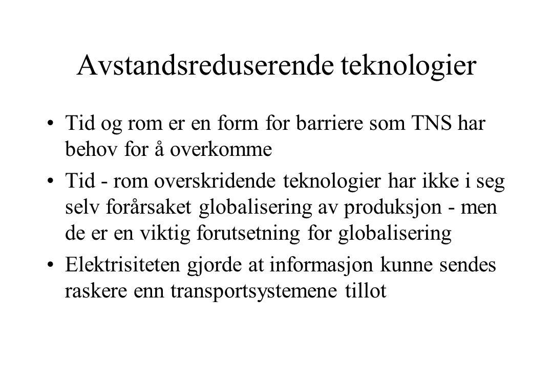 Avstandsreduserende teknologier Tid og rom er en form for barriere som TNS har behov for å overkomme Tid - rom overskridende teknologier har ikke i seg selv forårsaket globalisering av produksjon - men de er en viktig forutsetning for globalisering Elektrisiteten gjorde at informasjon kunne sendes raskere enn transportsystemene tillot