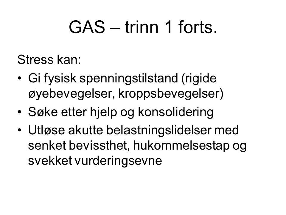 GAS – trinn 1 forts. Stress kan: Gi fysisk spenningstilstand (rigide øyebevegelser, kroppsbevegelser) Søke etter hjelp og konsolidering Utløse akutte